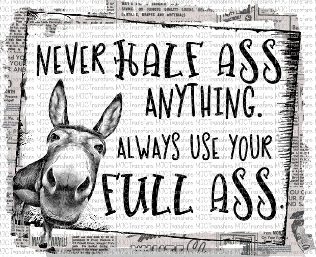 NEVER HALE ASS ANYTHING. ALWAYS USE YOUR FULL ASS
