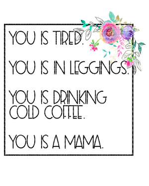 YOU IS TIRED YOU IS IN LEGGINGS YOU IS DRINKING COLD COFFEE YOU IS A MAMA (SUBLIMATION)