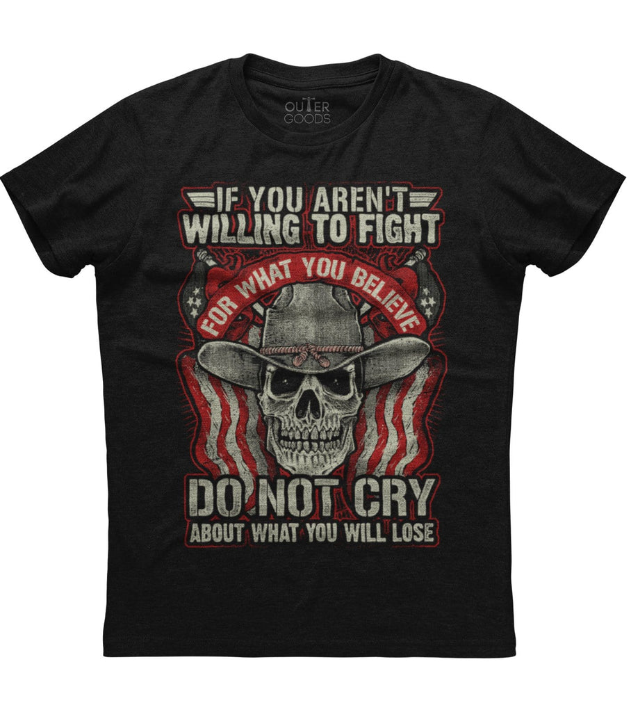 If You Aren't Willing To Fight Do Not Cry What You Believe About What You Will Lose T-shirt