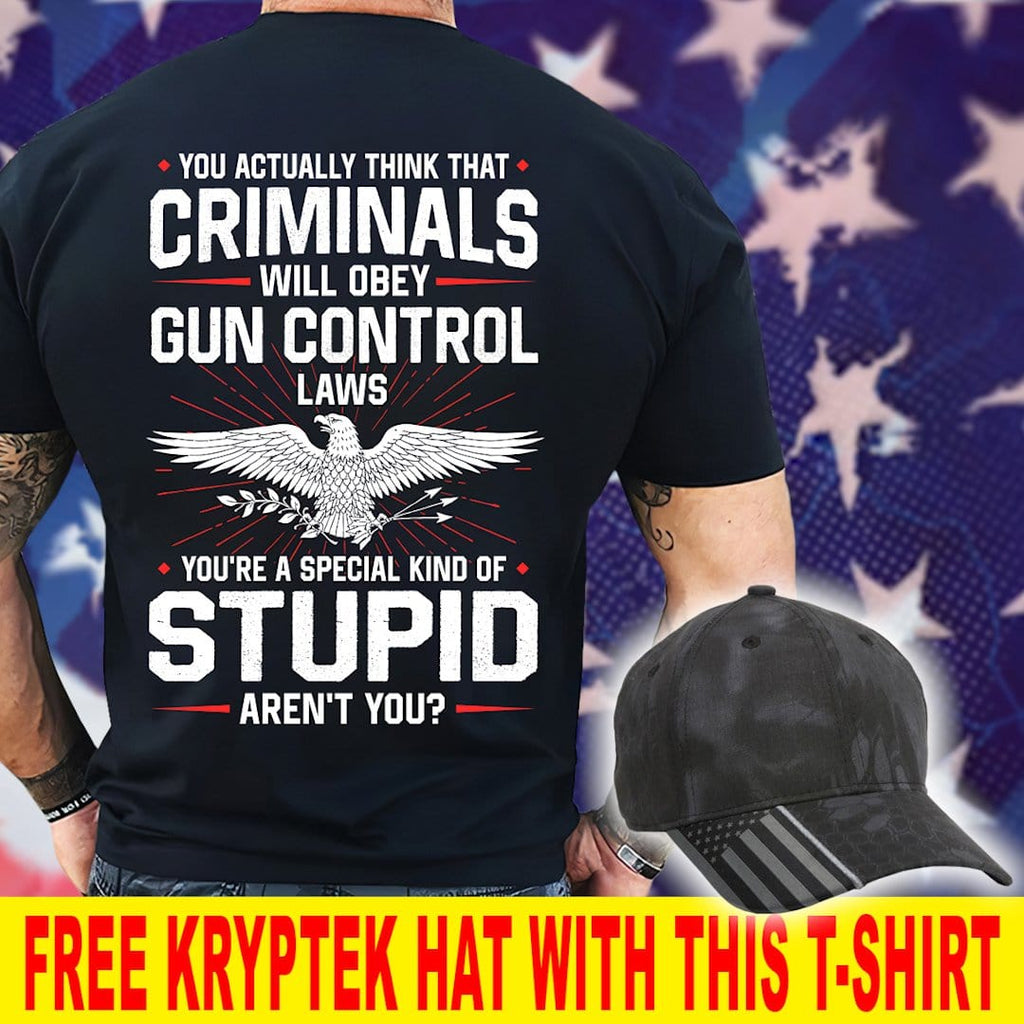 You're Stupid If You Think Criminals Will Obey Gun Control Law T-Shirt ( Free Kryptek Hat )