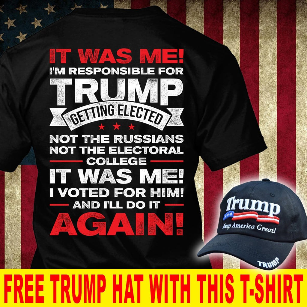 It Was Me Responsible For Trump Getting Elected T-Shirt ( Free Trump 2020 Hat )