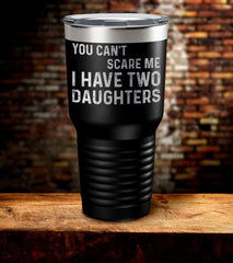 You Can't Scare Me I Have Two Daughters Laser Engraved Tumbler (O)