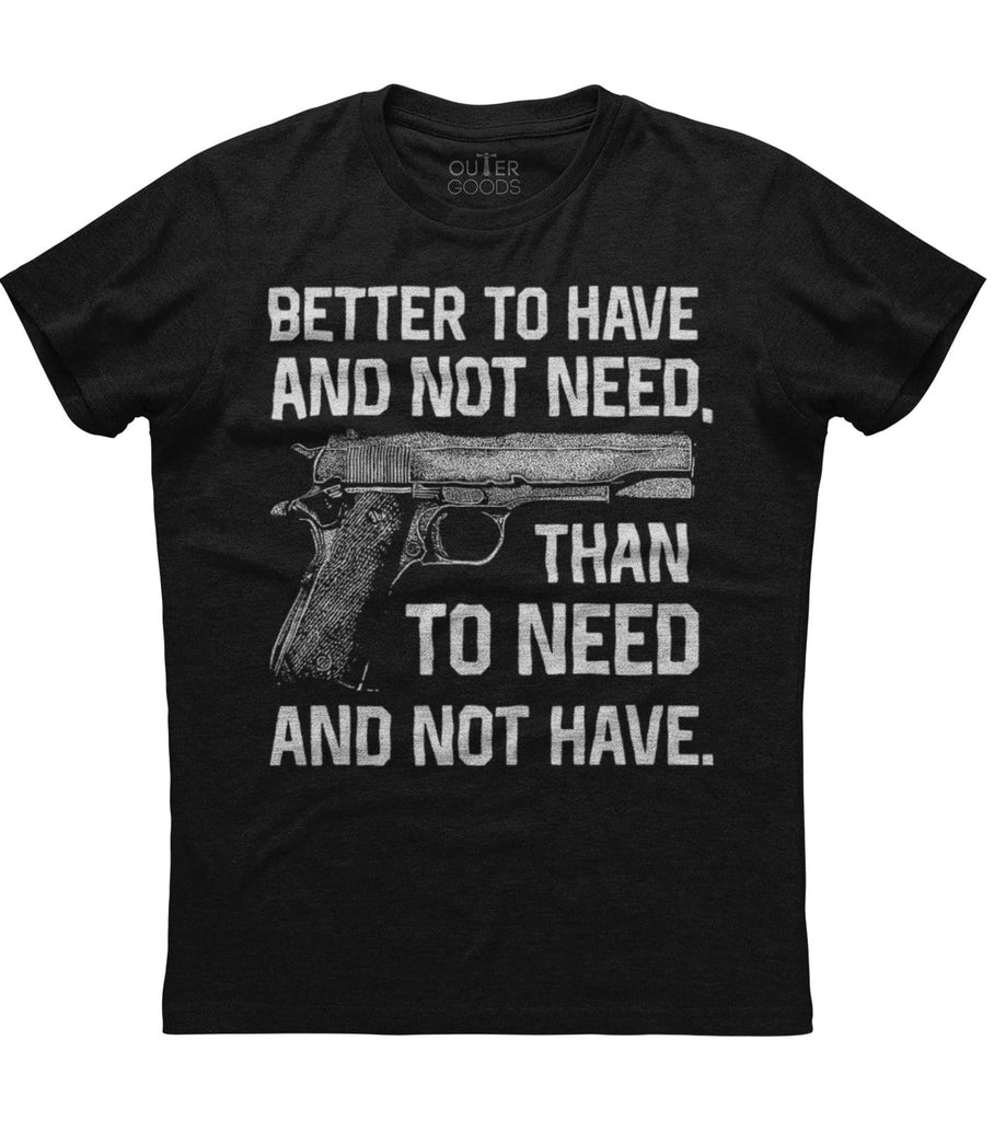 Better To Have And Not Need T-Shirt (O)