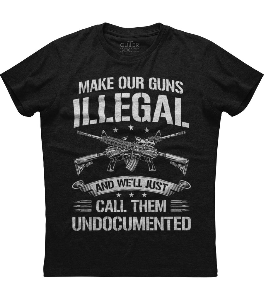 Make Our Guns Illegal  And We'll Just Call Them Undocumented T-Shirt