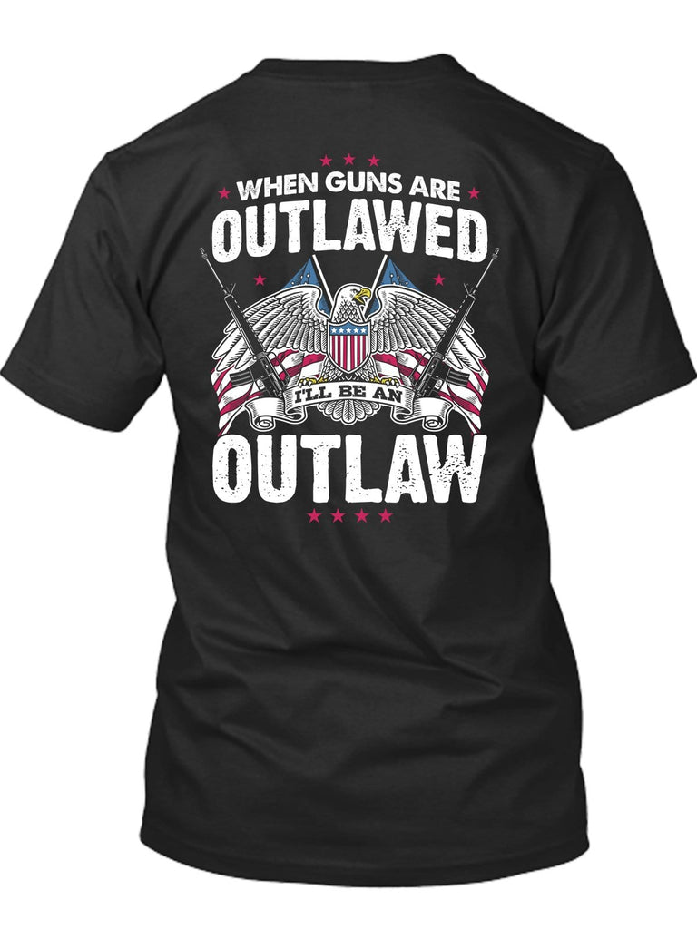When Guns Will Be Outlawed I'll Be An Outlaw Too T-Shirt