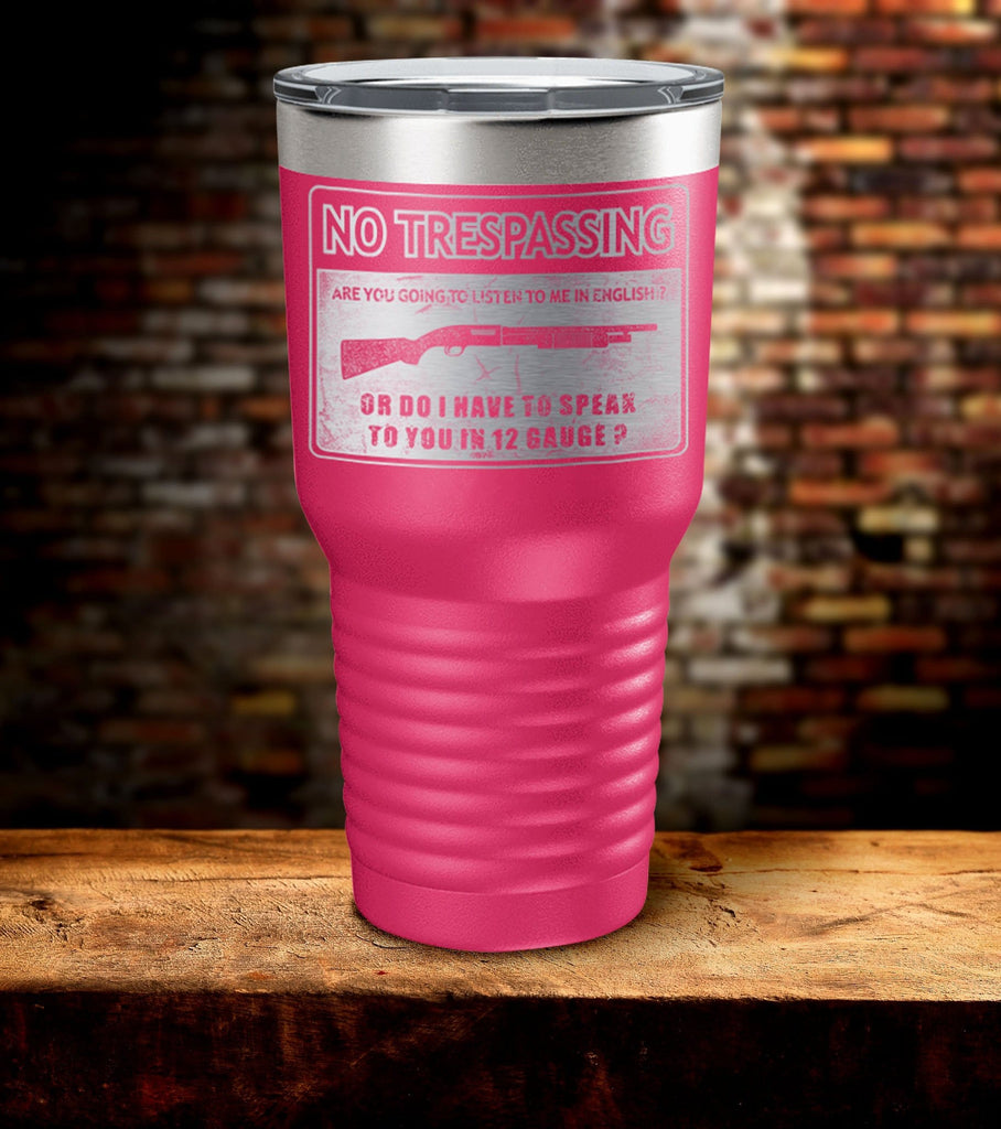 No Trespassing Are You Going to Listen To Me in English Or Do I Have To Speak To You in 12 Gauge Tumbler (O)