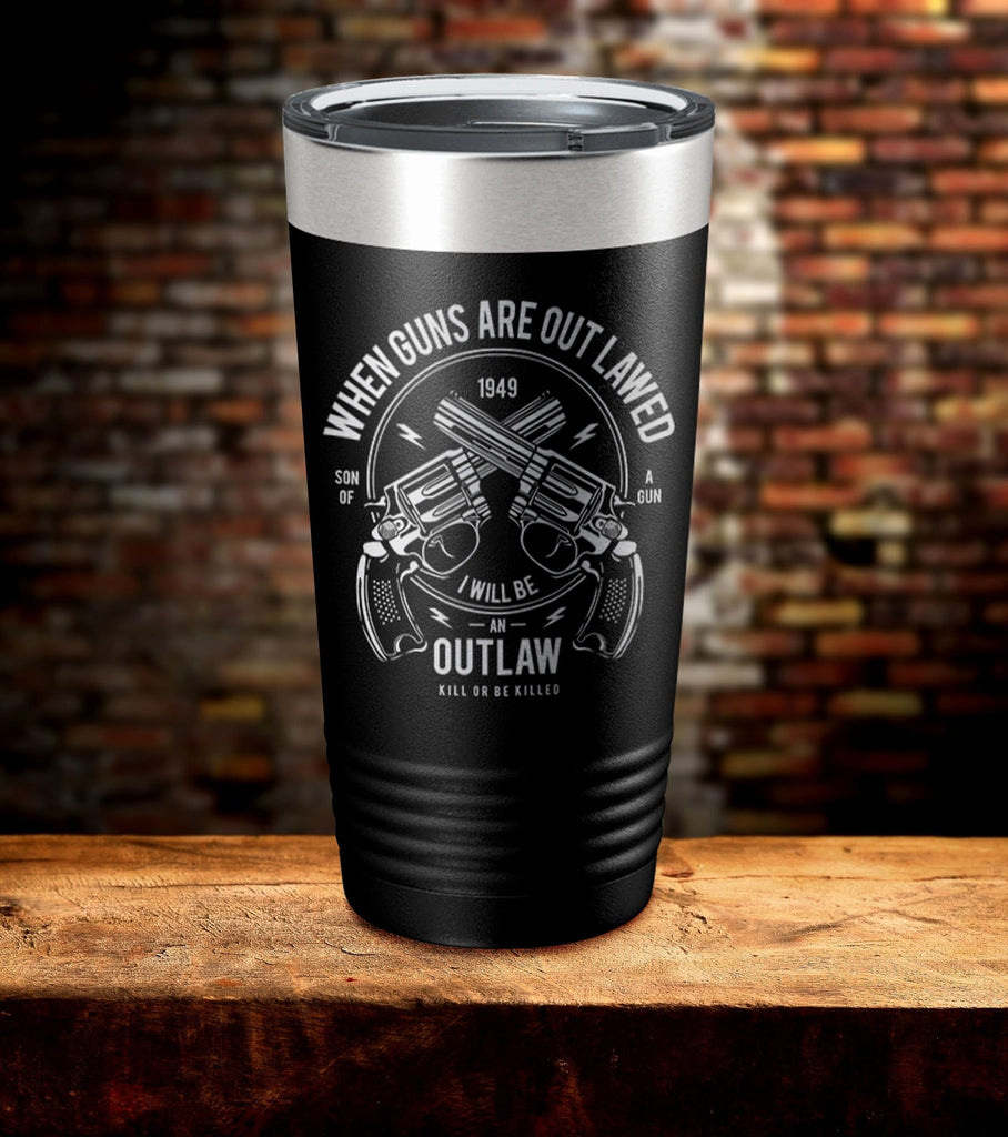 When Guns Are Out Lawed I Will Be An Outlaw Tumbler (O)