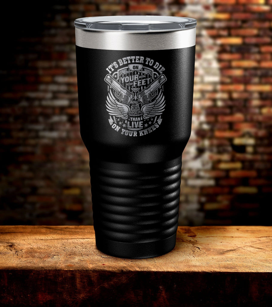 It's Better To Die On Your Feet Laser Engraved Tumbler (O)