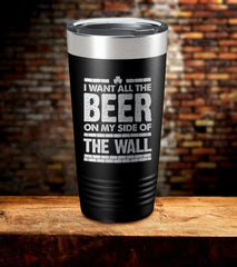 I Want All The Beer On My Side Of The Wall Tumbler