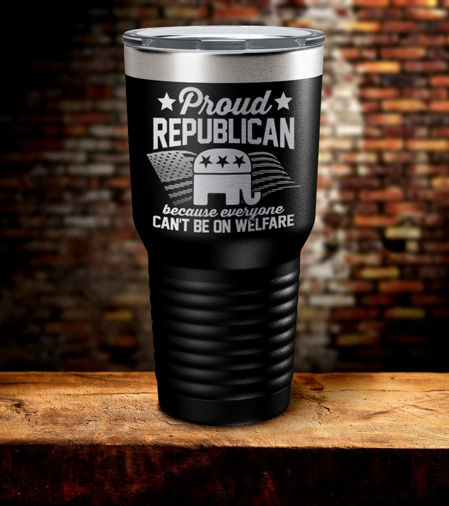 Proud Republican Because Everyone Can't be On Welfare Tumbler