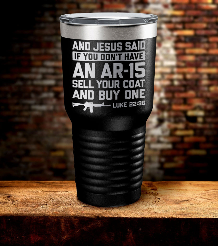 And Jesus Said If You Don't Have An AR-15 Sell Your Coat And Buy One Luke 22:36 Tumbler