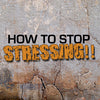 How To Stop Stressing!