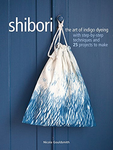 Shibori: The art of indigo dyeing with step-by-step techniques and 25 projects to make by Nicola Gouldsmith