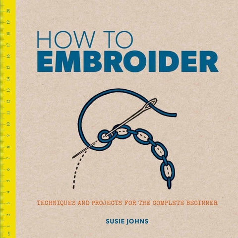How to Embroider: Techniques and Projects for the Complete Beginner by Susie Johns