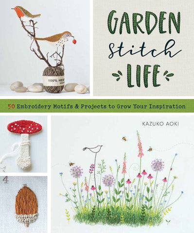 Garden Stitch Life: Embroidery Motifs and Projects to Grow Your Inspiration by Kazuko Aoki