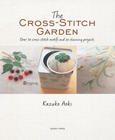 The Cross-Stitch Garden: Over 70 cross-stitch motifs with 20 stunning projects by Kazuko Aoki
