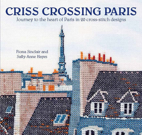 Criss-Crossing Paris: Journey to the heart of Paris in 20 cross-stitch designs by Fiona Sinclair & Sally-Anne Hayes