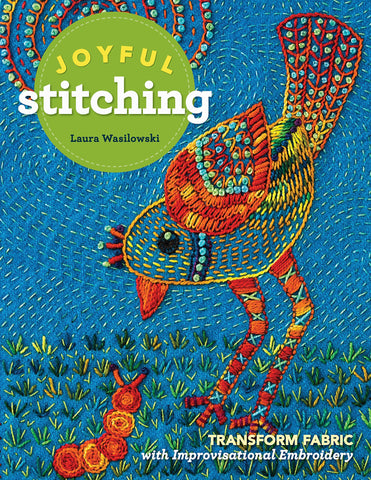 Joyful Stitching: Transform Fabric with Improvisational Embroidery by Laura Wasilowski