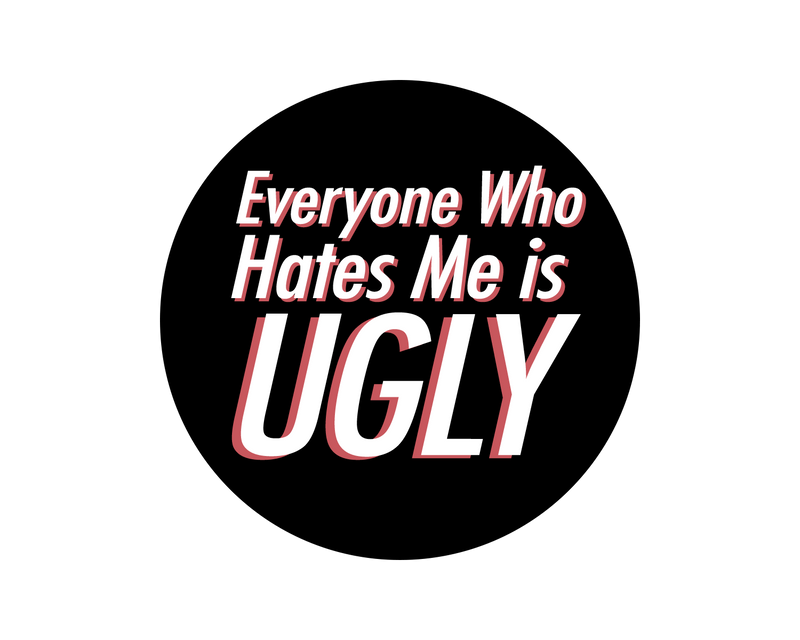 Everyone Who Hates Me Is Ugly