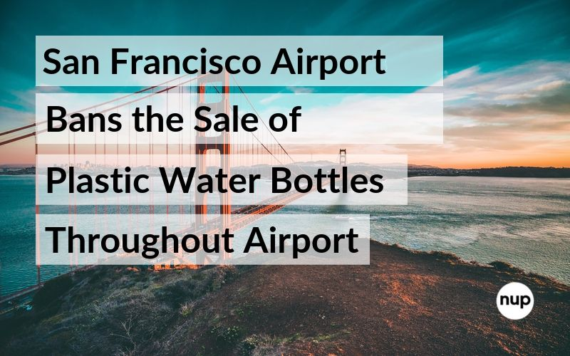 San Francisco Airport Bans the Sale of Plastic Water Bottles Throughout Airport