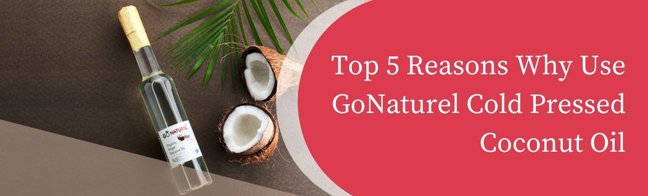 Top 5 Reasons Why Use GoNaturel Cold Pressed Coconut Oil