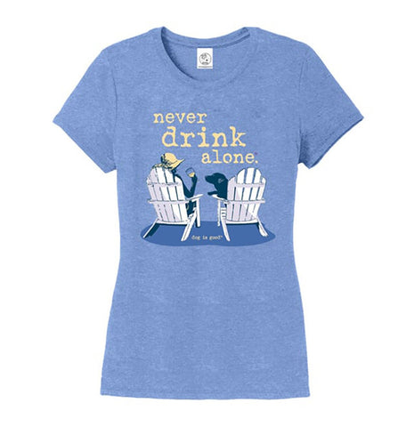 Never Drink Alone - Dog Is Good - Ladies' T-Shirt