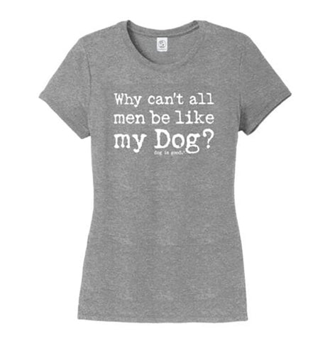 Why Can't All Men Be Like My Dog - Dog Is Good - Ladies' T-Shirt