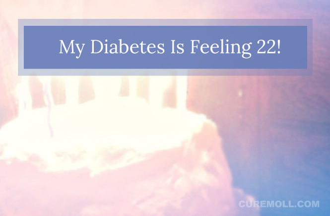 My Diabetes is feeling 22 (ooh ooh)