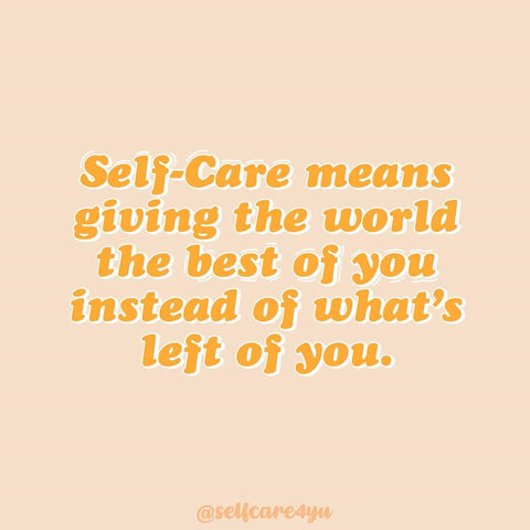 Self-care means giving the world the best of you instead of what's left of you.