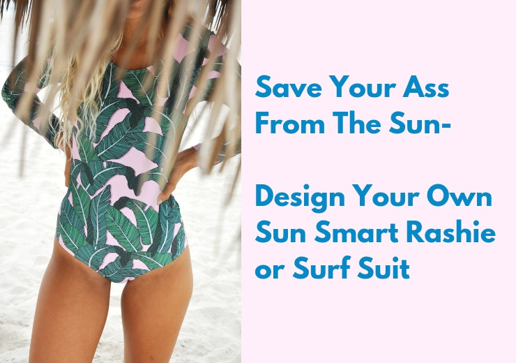 Save Your Ass From The Sun- Design Your Own Sun Smart Rashie or Surf Suit