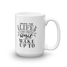 Load image into Gallery viewer, Create the life you can't wait to wake up to. Coffee mug with text, 2 sizes - 11oz and 15oz. Inspirational saying.