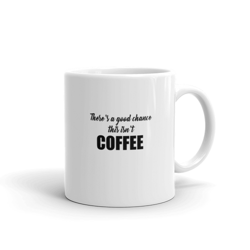 There's a good chance this isn't coffee - Coffee mug with text, choose from 2 sizes - 11oz or 15oz or both