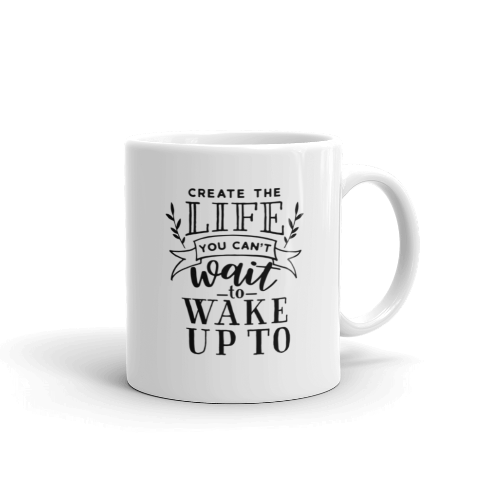 Create the life you can't wait to wake up to. Coffee mug with text, 2 sizes - 11oz and 15oz. Inspirational saying.