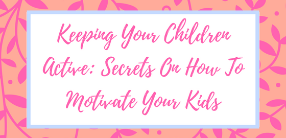 Keeping Your Children Active: Secrets On How To Motivate Your Kids