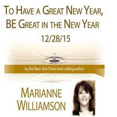 To Have a Great New Year, Be Great in the New Year with Marianne Williamson