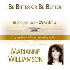Be Bitter or Be Better with Marianne Williamson