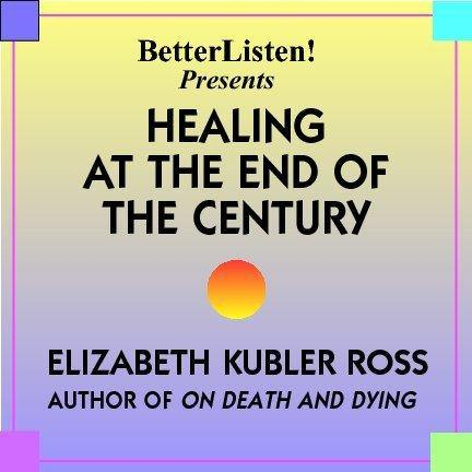 Healing At The End Of The Century with Elisabeth Kubler-Ross Audio Program BetterListen! - BetterListen!