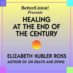 Healing At The End Of The Century with Elisabeth Kubler-Ross