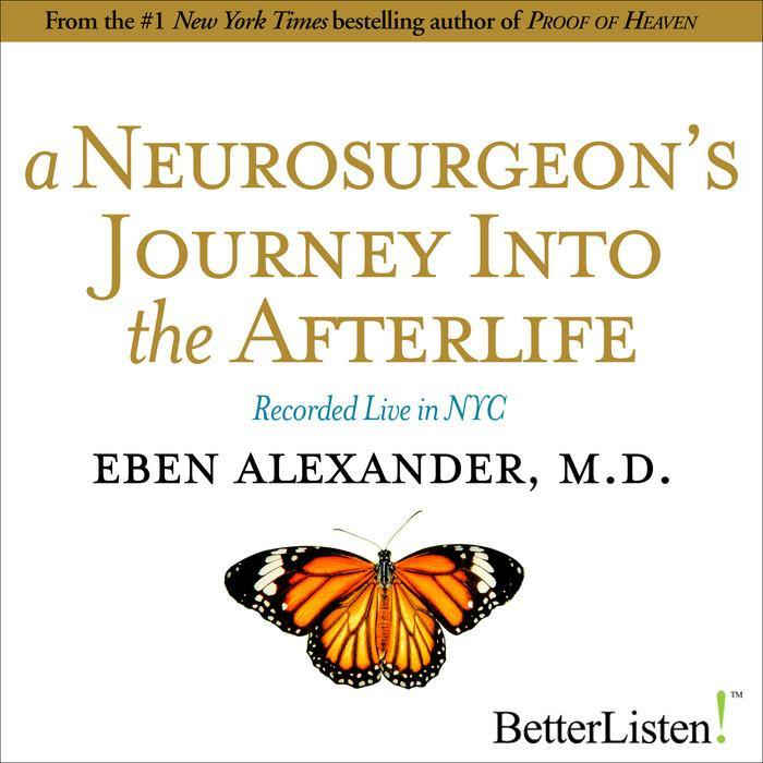 A Neurosurgeon's Journey into the Afterlife with Eben Alexander, M.D. Audio Program BetterListen! - BetterListen!