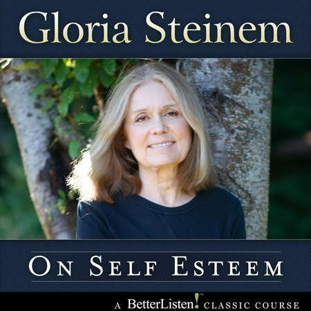 On Self Esteem with Gloria Steinem Audio Program BetterListen! - BetterListen!