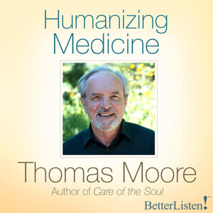 Humanizing Medicine by Thomas Moore Audio Program BetterListen! - BetterListen!