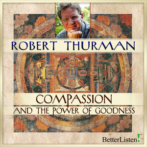Compassion and the Power of Goodness with Robert Thurman Audio Program Robert Thurman - BetterListen!