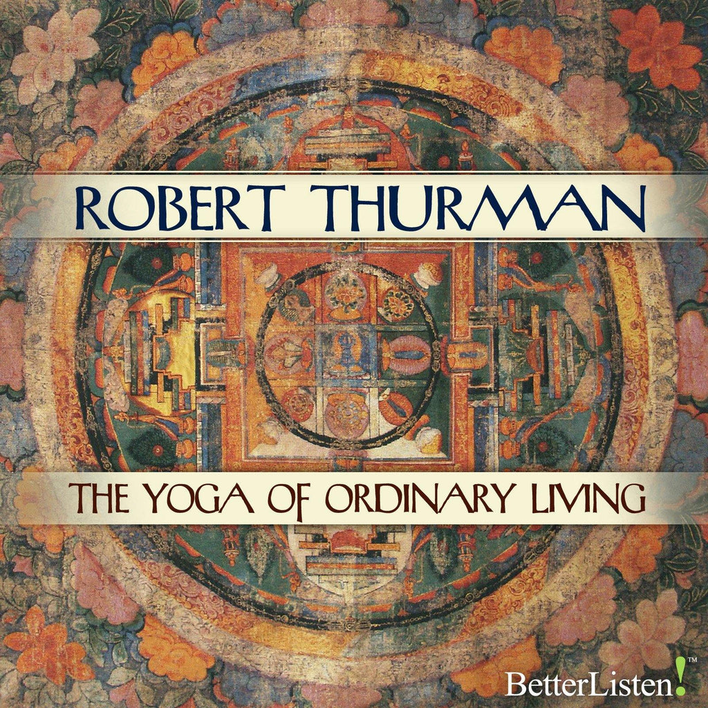 The Yoga of Ordinary Living with Robert Thurman Audio Program Robert Thurman - BetterListen!