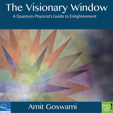 The Visionary Window: A Quantum Physicist's Guide to Enlightenment with Amit Goswami
