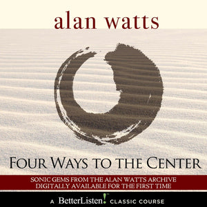 Four Ways to the Center with Alan Watts Audio Program Alan Watts - BetterListen!