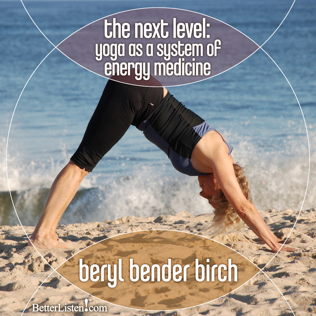 The Next Level: Yoga as a System of Energy Medicine with Beryl Bender Birch - BetterListen!