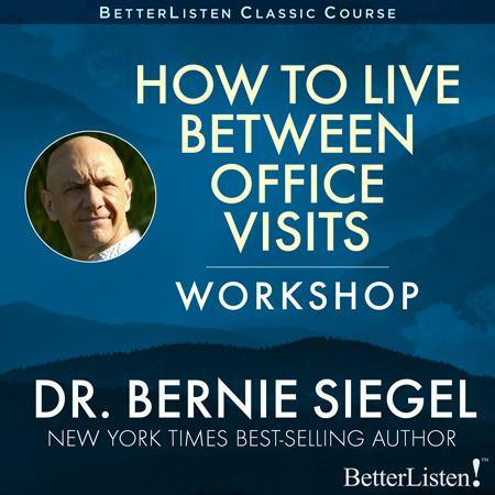 How to Live Between Office Visits Workshop with Dr. Bernie Siegel Audio Program BetterListen! - BetterListen!