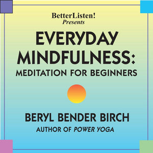 Everyday Mindfulness: Meditation for Beginners with Beryl Bender Birch Audio Program BetterListen! - BetterListen!