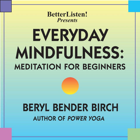 Everyday Mindfulness: Meditation for Beginners with Beryl Bender Birch