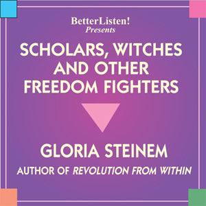 Scholars, Witches and Other Freedom Fighters by Gloria Steinem Audio Program BetterListen! - BetterListen!